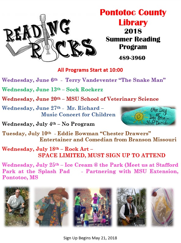 "Pontotoc County Library 2018 Summer Reading Program Phone: 489-3960 Sign Up Begins May 21, 2018 All Programs Start at 10:00 Wednesday, June 6th  -  Terry Vandeventer ""The Snake Man""  Wednesday, June 13th – Sock Rockerz  Wednesday, June 20th – MSU School of Veterinary Science  Wednesday, June 27th -  Mr. Richard – Music Concert for Children  Wednesday, July 4th – No Program  Tuesday, July 10th  - Eddie Bowman ""Chester Drawers"" Entertainer and Comedian from Branson Missouri  Wednesday, July 18th – Rock Art – SPACE LIMITED, MUST SIGN UP TO ATTEND  Wednesday, July 25th – Ice Cream @ the Park (Meet us at Stafford Park at the Splash Pad - Partnering with MSU Extension, Pontotoc, MS"