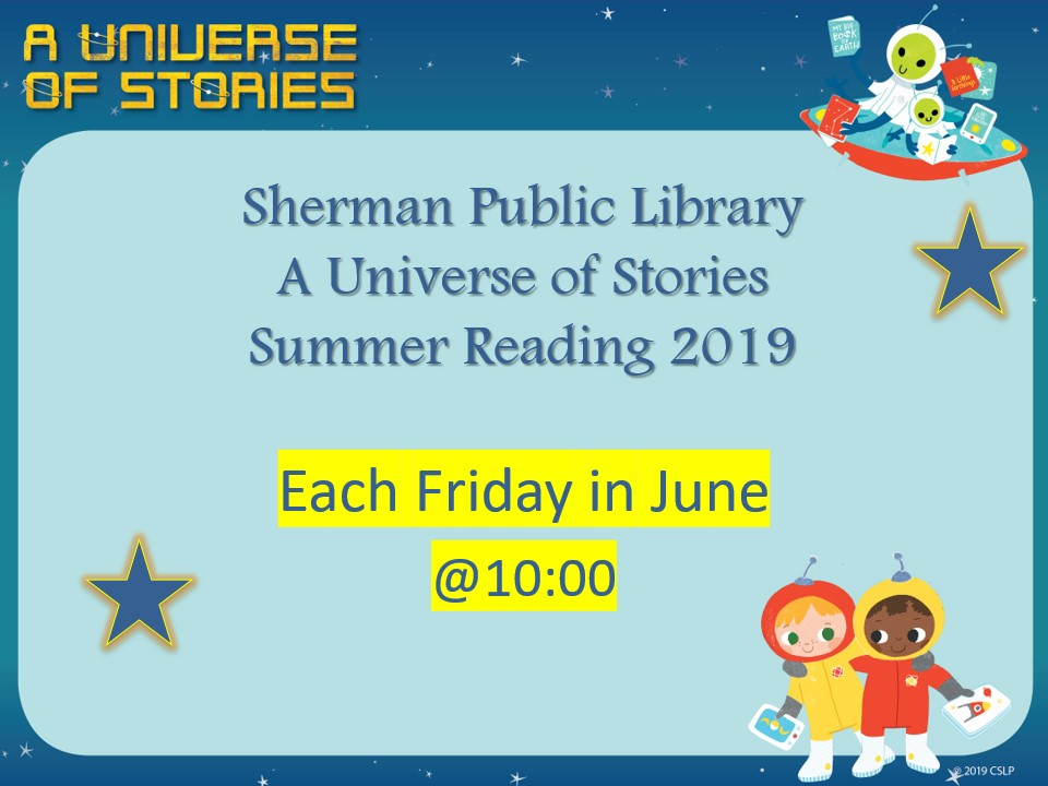 Sherman Public Library A Universe of Stories Summer Reading 2019. Each Friday in June at 10:00 AM.