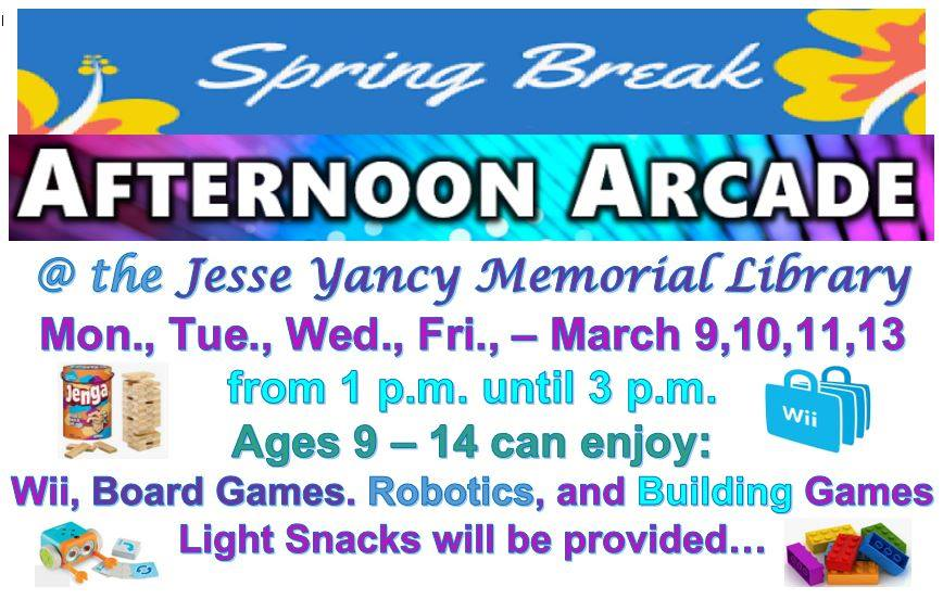 Spring Break Afternoon Arcade @ the Jesse Yancy Memorial Library. Monday, Tuesday, Wednesday, & Friday (March 9, 10, 11, & 13) from 1 to 3 p.m. Ages 9-14 can enjoy Wii, board games, robotics, and building games. Light snacks will be provided.