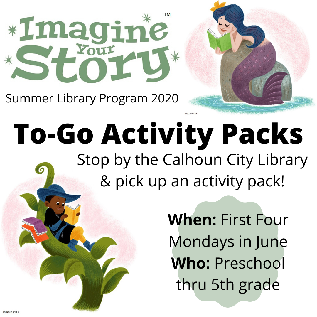 Imagine Your Story Summer Library Program 2020: To-Go Activity Packs. Stop by the Calhoun City Library & pick up an activity pack! When: First four Mondays in June. Who: Preschool thru 5th grade.