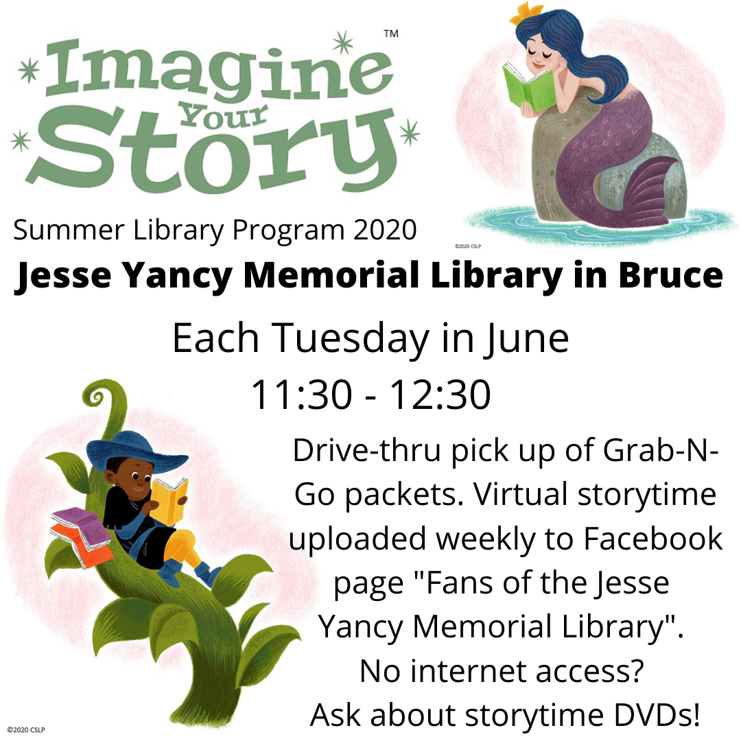 "Imagine your story - Summer Library Program 2020: Jesse Yancy Memorial Library in Bruce. Each Tuesday in June 11:30 - 12:30. Drive-thru pickup of Grab-N-Go packets. Virtual storytime uploaded weekly to Facebook page ""Fans of the Jesse Yancy Memorial Library"". No internet access? Ask about storytime DVDs!"